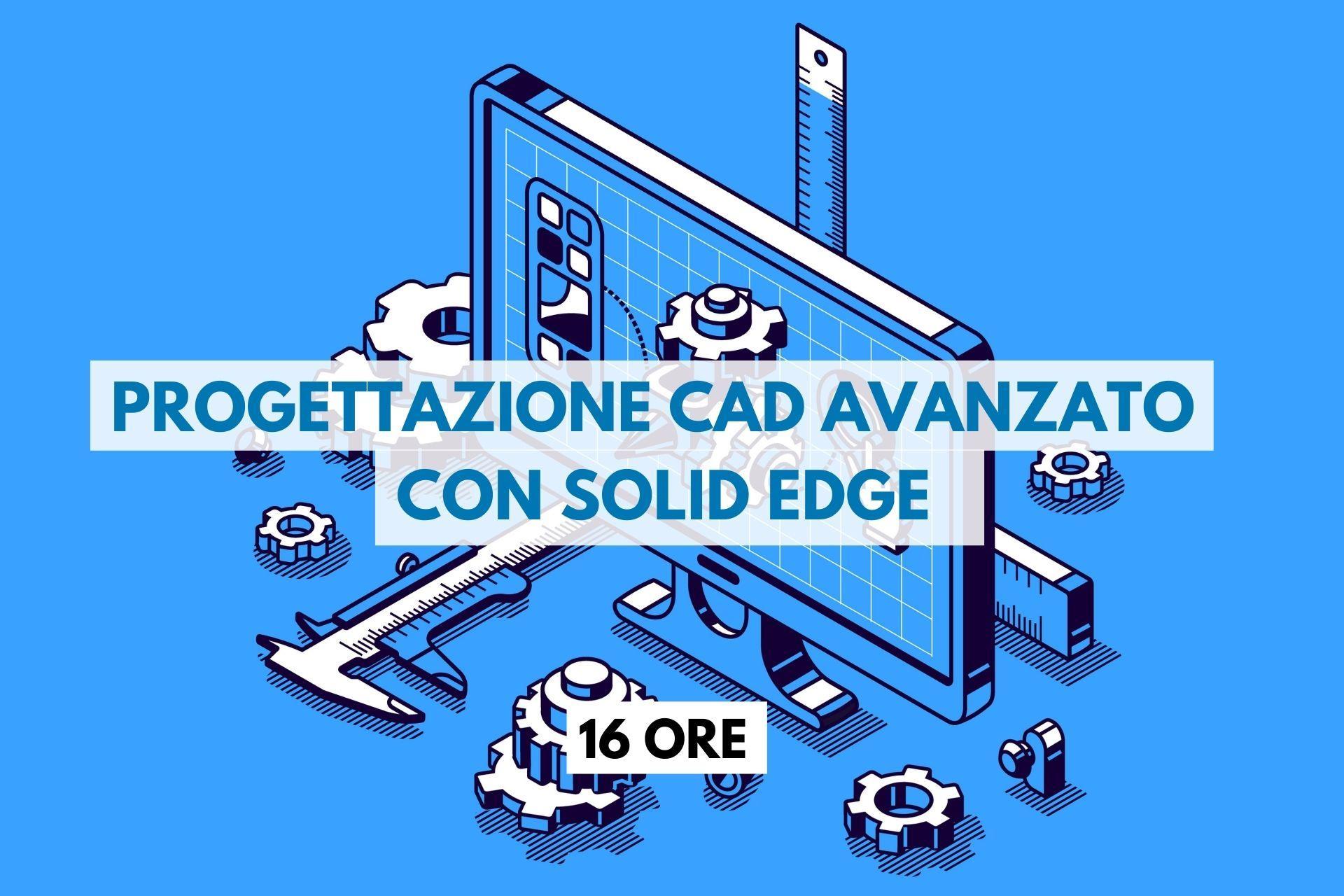 Progettazione CAD avanzato con SOLID EDGE - 16 ORE